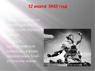 12 июля 1943 год Небо померкло от тысяч самолётов, поле стало чёрным от танко