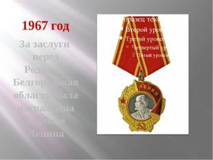 1967 год За заслуги перед Родиной Белгородская область была награждена ордено