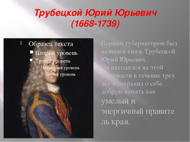 Трубецкой Юрий Юрьевич (1668-1739) Первым губернатором был назначен князь Тру...