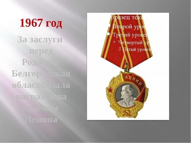 1967 год За заслуги перед Родиной Белгородская область была награждена ордено...
