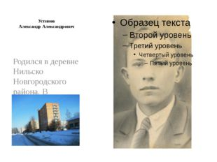 Устинов Александр Александрович Родился в деревне Нильско Новгородского райо