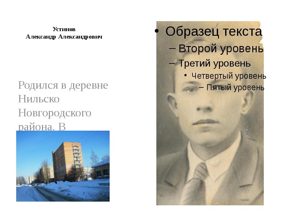 Устинов Александр Александрович Родился в деревне Нильско Новгородского райо...