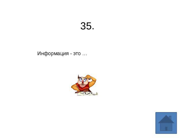35. Информация - это …