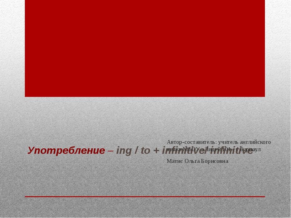 Употребление – ing / to + infinitive/ infinitive Автор-составитель: учитель а...