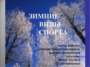 ЗИМНИЕ ВИДЫ СПОРТА Автор работы: Орлова Елена Николаевна, учитель физической