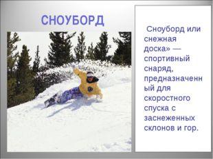 СНОУБОРД Сноуборд или снежная доска»— спортивный снаряд, предназначенный для