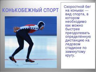 КОНЬКОБЕЖНЫЙ СПОРТ Скоростной бег на коньках —вид спорта, в котором необходим