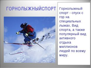 ГОРНОЛЫЖНЫЙСПОРТ Горнолыжный спорт - спуск с гор на специальных лыжах. Вид сп