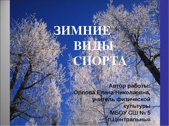 ЗИМНИЕ ВИДЫ СПОРТА Автор работы: Орлова Елена Николаевна, учитель физической...