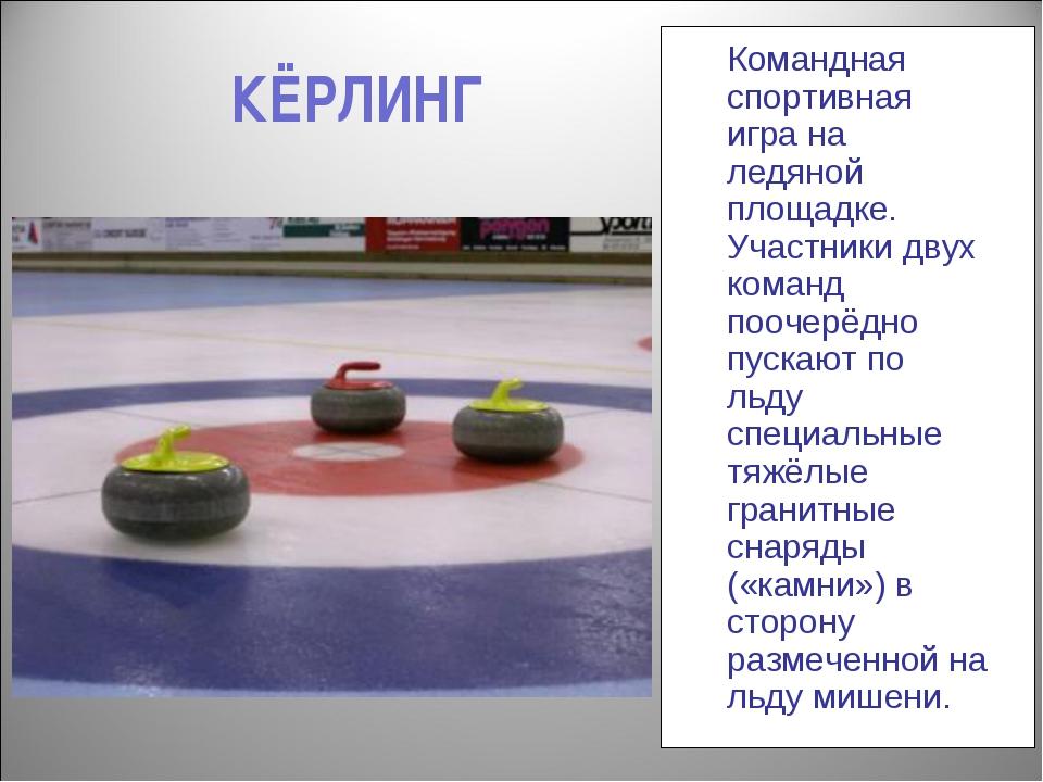 КЁРЛИНГ Командная спортивная игра на ледяной площадке. Участники двух команд...