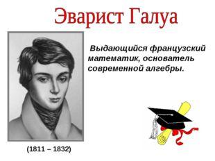 Выдающийся французский математик, основатель современной алгебры. (1811 – 18