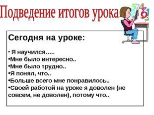 Сегодня на уроке: Я научился….. Мне было интересно.. Мне было трудно.. Я поня