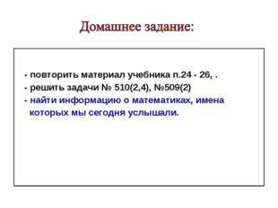 - повторить материал учебника п.24 - 26, . - решить задачи № 510(2,4), №509(