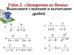 Гейм 2. «Заморочки из бочки» Выполните сложение и вычитание дробей. . 1) 2) 3