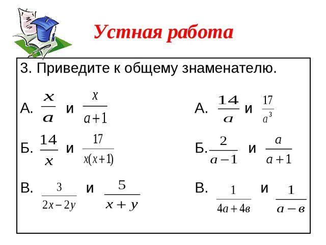 3. Приведите к общему знаменателю. А. и А. и Б. и Б. и В. и В. и Устная работа