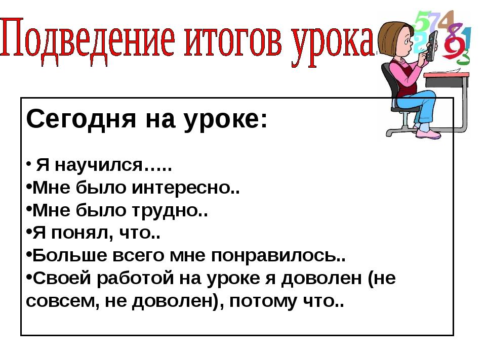 Сегодня на уроке: Я научился….. Мне было интересно.. Мне было трудно.. Я поня...