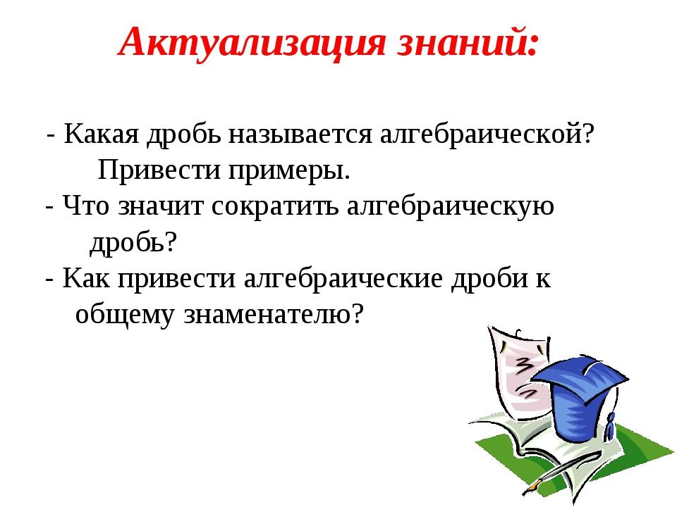 Актуализация знаний: - Какая дробь называется алгебраической? Привести пример...