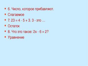 6. Число, которое прибавляют. Слагаемое 7. 23 = 4 · 5 + 3. 3 - это … Остаток