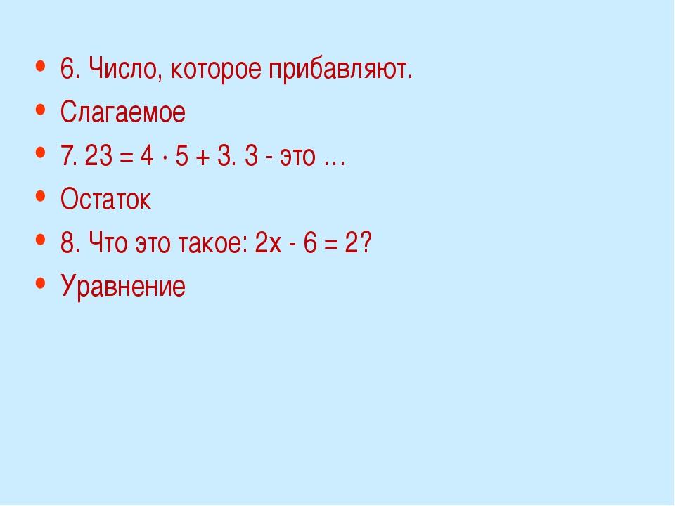 6. Число, которое прибавляют. Слагаемое 7. 23 = 4 · 5 + 3. 3 - это … Остаток...