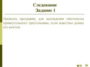 Следование Задание 1 Написать программу для нахождения гипотенузы прямоугольн