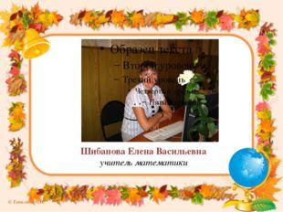 Шибанова Елена Васильевна учитель математики © Топилина С.Н.