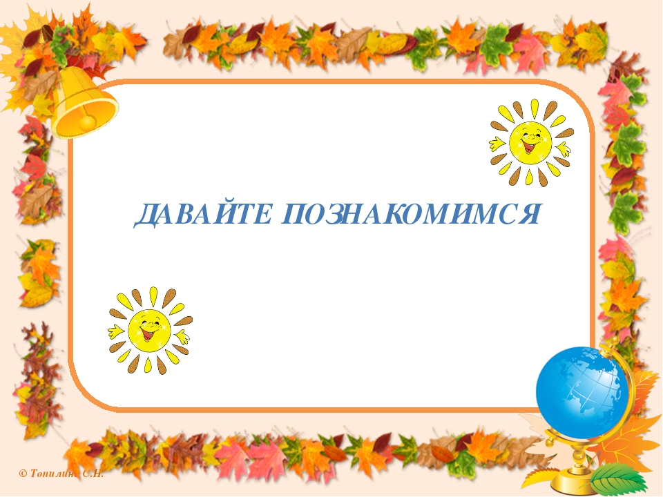 ДАВАЙТЕ ПОЗНАКОМИМСЯ © Топилина С.Н.
