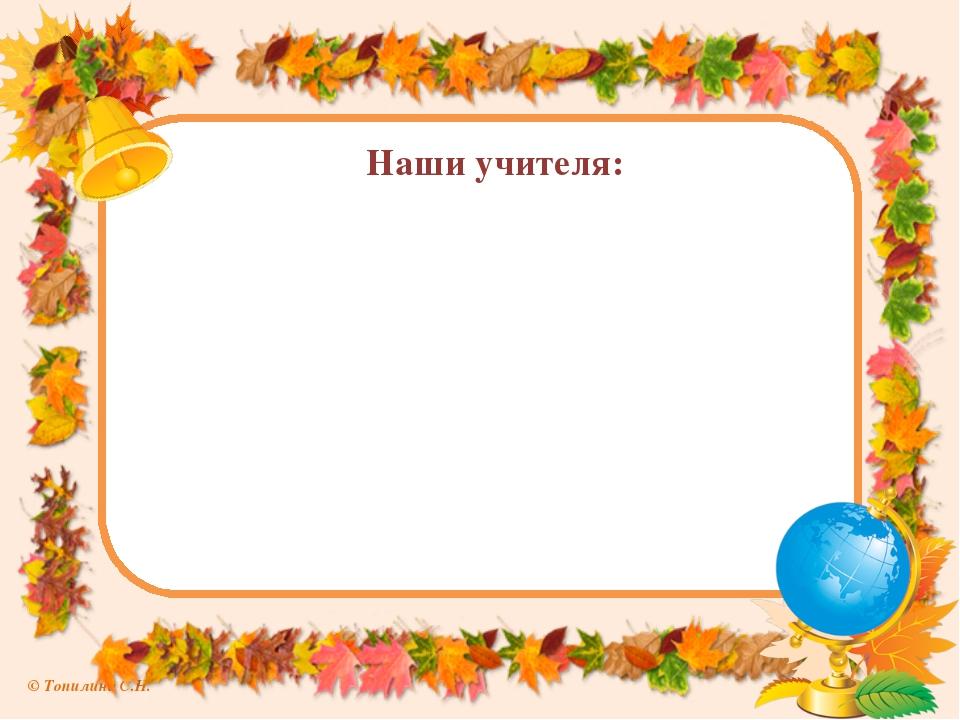 Наши учителя: © Топилина С.Н.