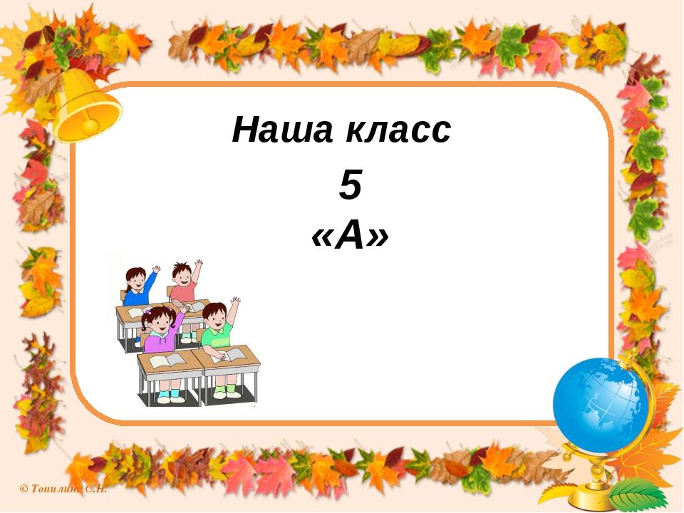 Наша класс 5 «А» © Топилина С.Н.