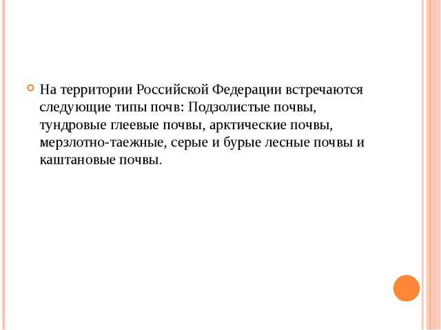 На территории Российской Федерации встречаются следующие типы почв: Подзолис...