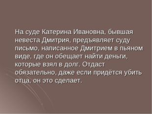 На суде Катерина Ивановна, бывшая невеста Дмитрия, предъявляет суду письмо,