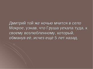 Дмитрий той же ночью мчится в село Мокрое, узнав, что Груша уехала туда, к с