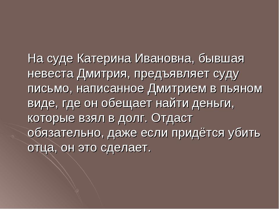 На суде Катерина Ивановна, бывшая невеста Дмитрия, предъявляет суду письмо,...