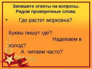 Запишите ответы на вопросы. Рядом проверочные слова. Где растет морковка?  Б