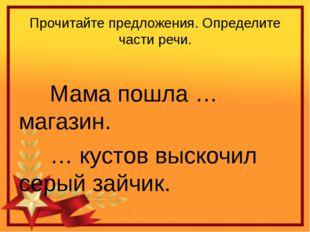 Прочитайте предложения. Определите части речи.  Мама пошла … магазин. …