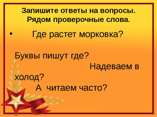 Запишите ответы на вопросы. Рядом проверочные слова. Где растет морковка?  Б...