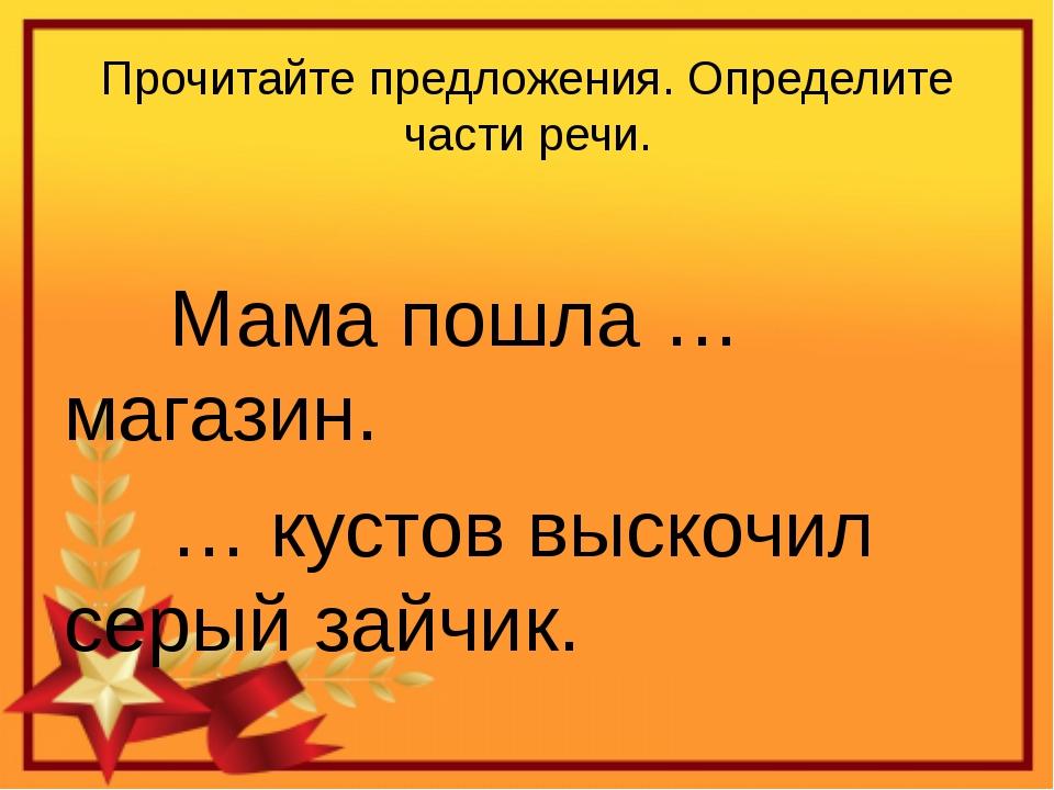 Прочитайте предложения. Определите части речи.  Мама пошла … магазин. …...