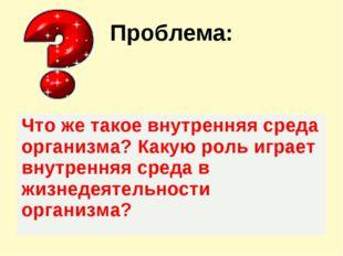 Проблема: Что же такое внутренняя среда организма? Какую роль играет внутренн