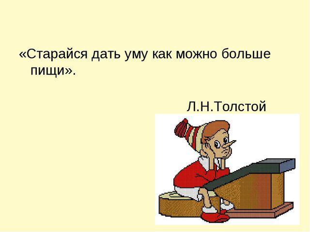 «Старайся дать уму как можно больше пищи». Л.Н.Толстой