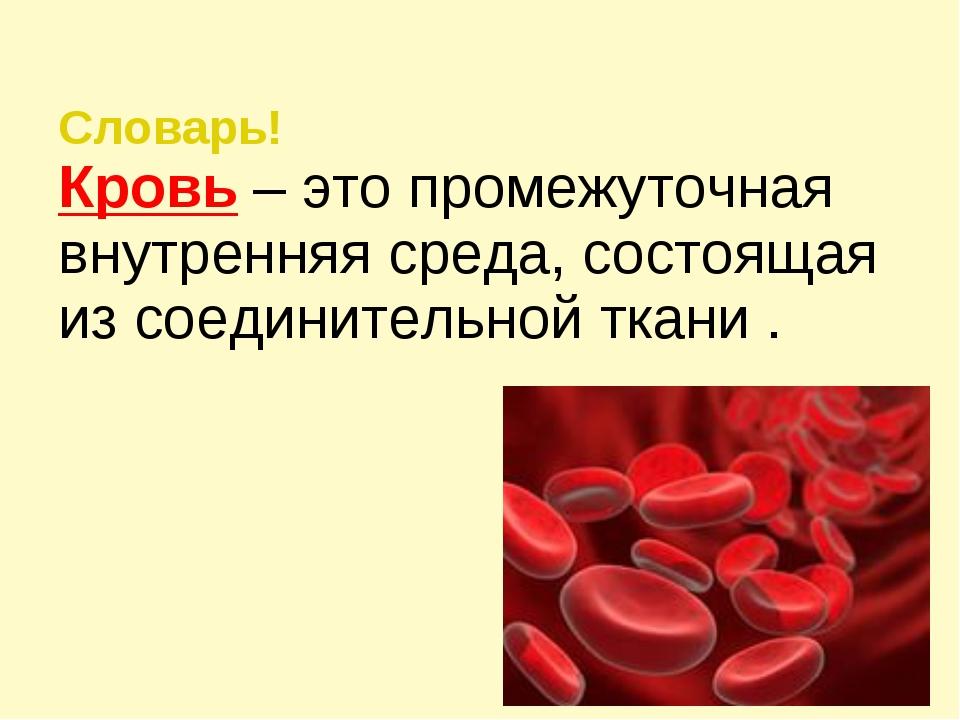 Словарь! Кровь – это промежуточная внутренняя среда, состоящая из соединитель...
