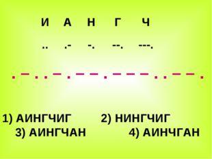 . – . . – . – – . – – – . . – – . 1) АИНГЧИГ 2) НИНГЧИГ 3) АИНГЧАН 4) АИНЧГА