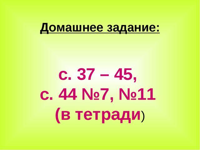 Домашнее задание: с. 37 – 45, с. 44 №7, №11 (в тетради)