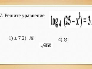 7. Решите уравнение 3) 1) ± 7 2) 4) Ø