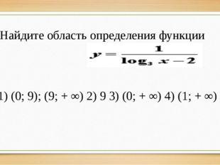9. Найдите область определения функции 1) (0; 9); (9; + ∞) 2) 9 3) (0; + ∞)