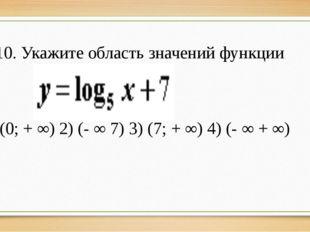 10. Укажите область значений функции 1) (0; + ∞) 2) (- ∞ 7) 3) (7; + ∞) 4) (