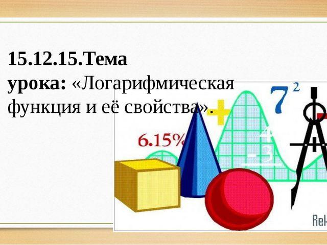 15.12.15.Тема урока:«Логарифмическая функция и её свойства».