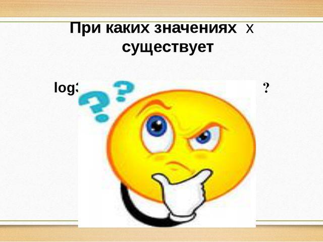 При каких значениях х существует log3x; log2(x+5) ?