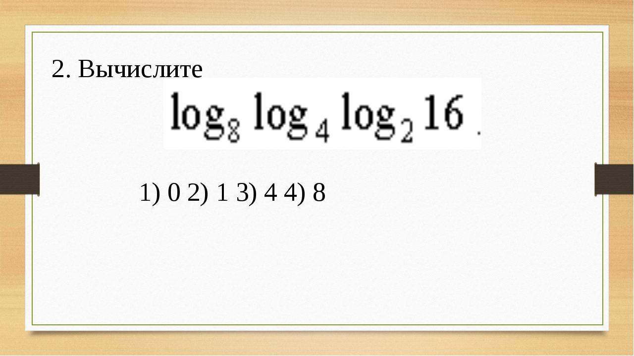1) 0 2) 1 3) 4 4) 8 2. Вычислите