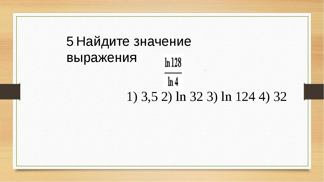 5. Найдите значение выражения . 1) 3,5 2) ln 32 3) ln 124 4) 32