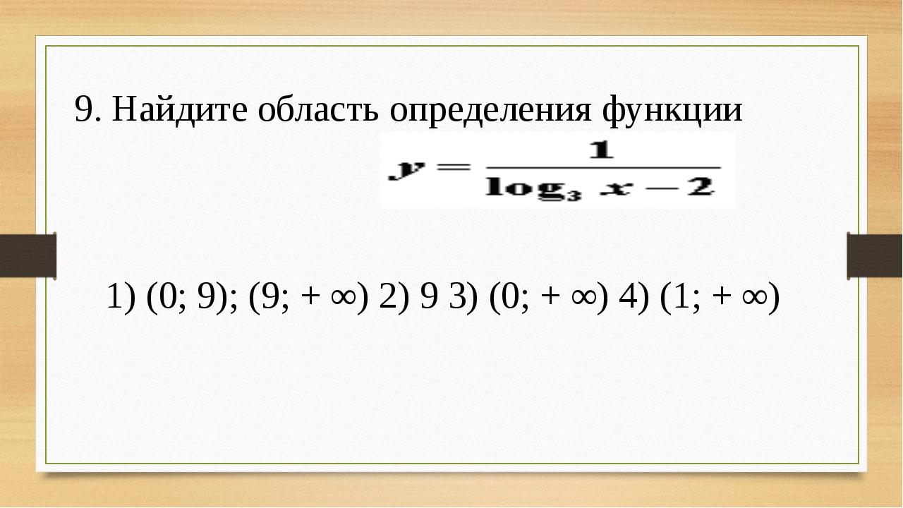 9. Найдите область определения функции 1) (0; 9); (9; + ∞) 2) 9 3) (0; + ∞)...