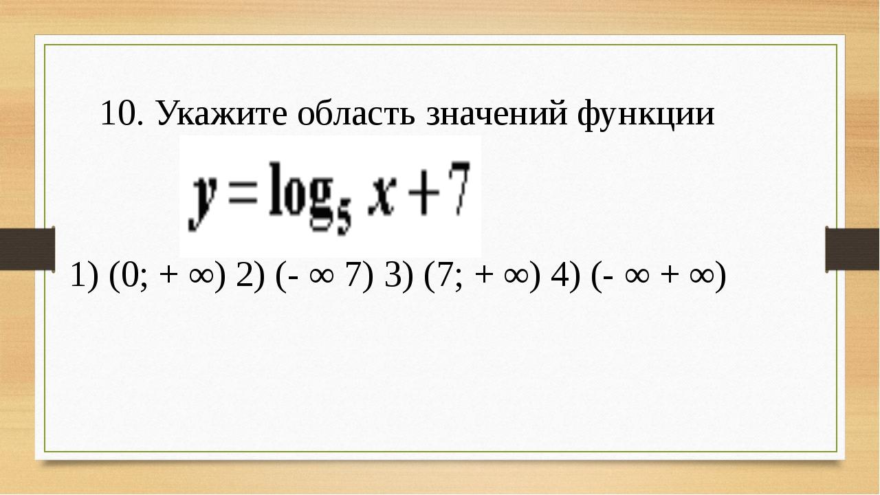 10. Укажите область значений функции 1) (0; + ∞) 2) (- ∞ 7) 3) (7; + ∞) 4) (...